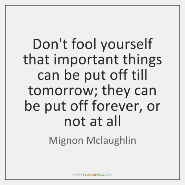 Don't fool yourself that important things can be put off till tomorrow; ...