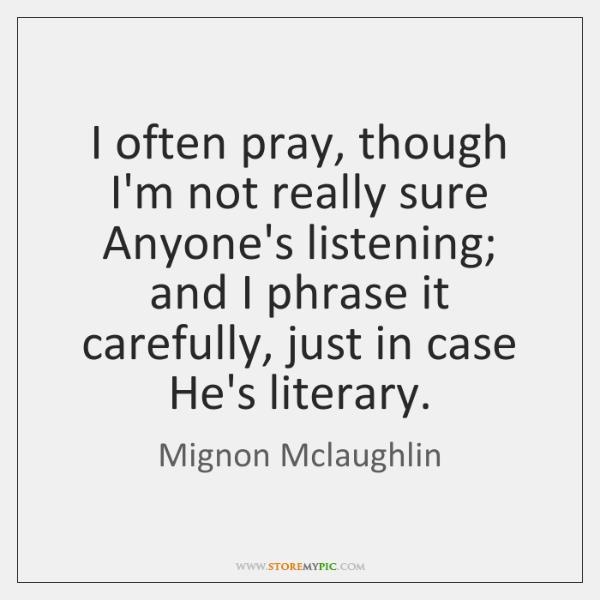 I often pray, though I'm not really sure Anyone's listening; and I ...