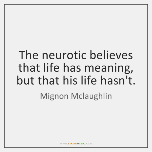 The neurotic believes that life has meaning, but that his life hasn't.
