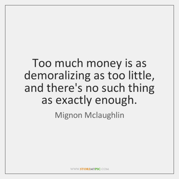 Too much money is as demoralizing as too little, and there's no ...