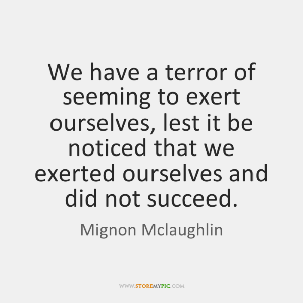 We have a terror of seeming to exert ourselves, lest it be ...