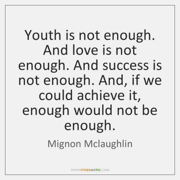 Youth is not enough. And love is not enough. And success is ...