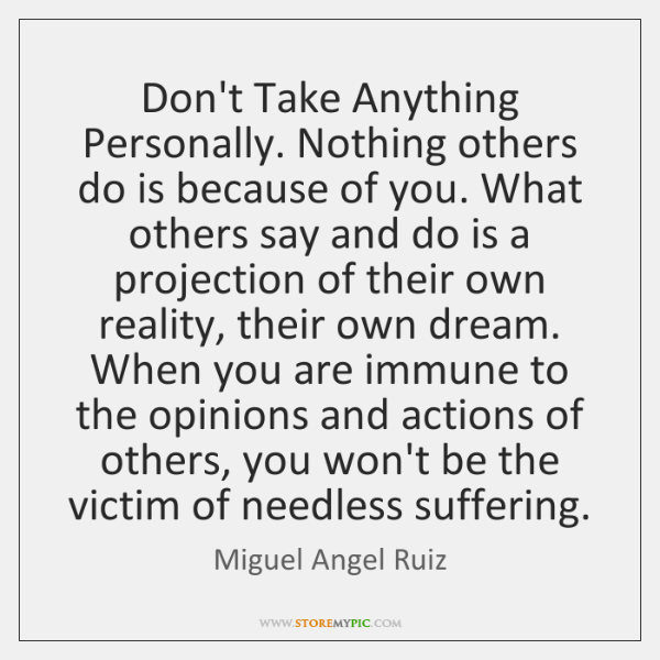 Don't Take Anything Personally. Nothing others do is because of you. What ...