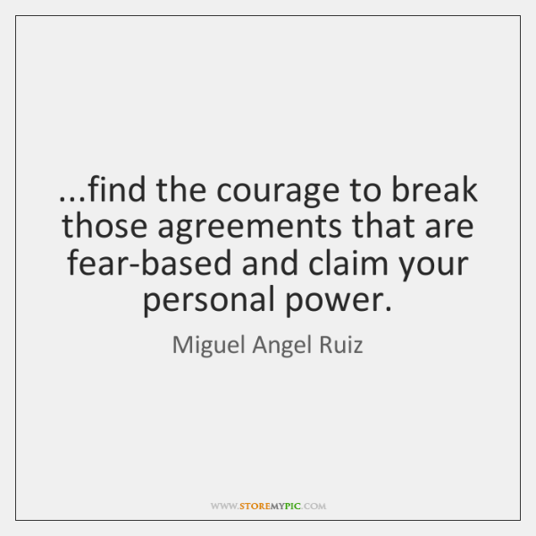 ...find the courage to break those agreements that are fear-based and claim ...