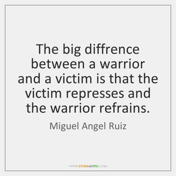 The big diffrence between a warrior and a victim is that the ...