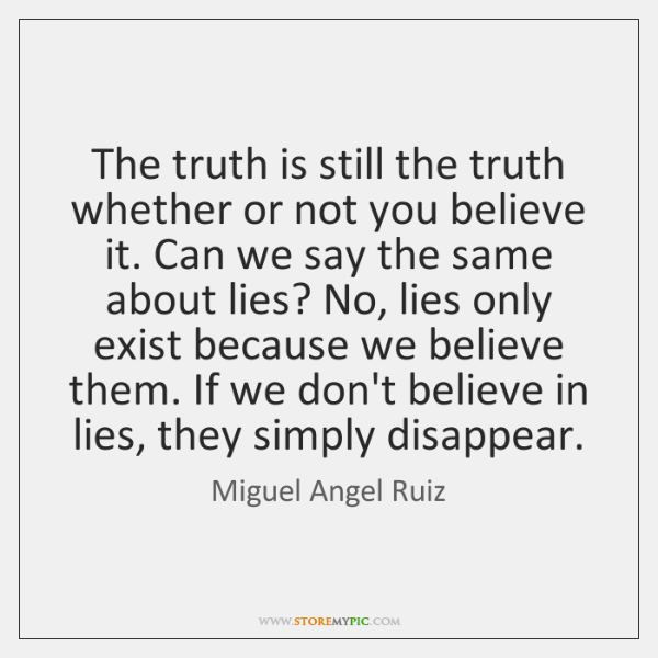 The truth is still the truth whether or not you believe it. ...