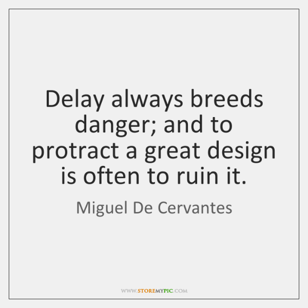 Delay always breeds danger; and to protract a great design is often ...