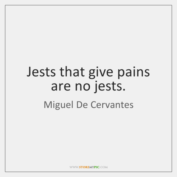 Jests that give pains are no jests.