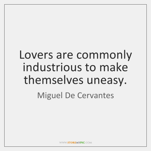 Lovers are commonly industrious to make themselves uneasy.