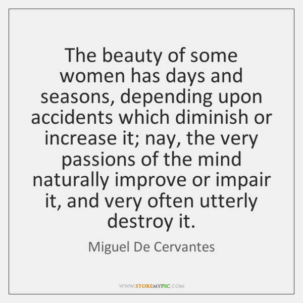 The beauty of some women has days and seasons, depending upon accidents ...
