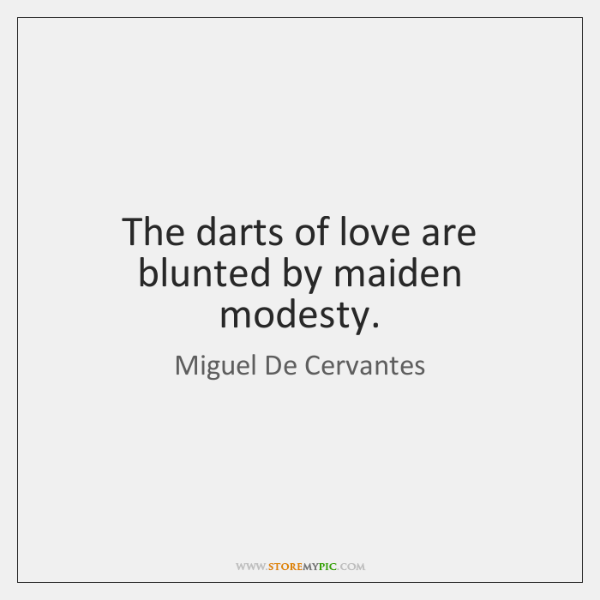 The darts of love are blunted by maiden modesty.