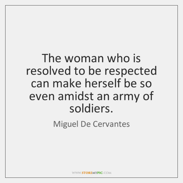 The woman who is resolved to be respected can make herself be ...