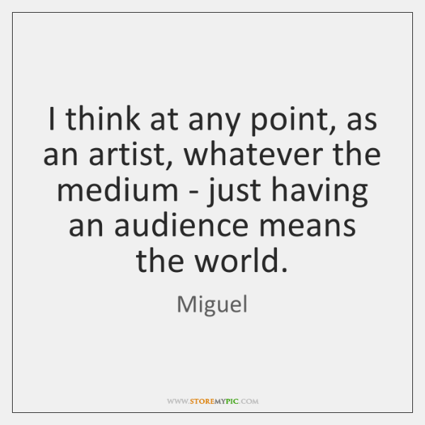 I think at any point, as an artist, whatever the medium - ...