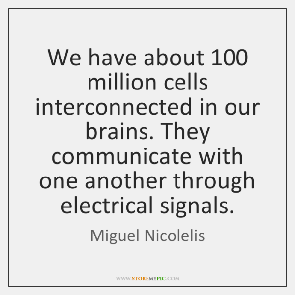 We have about 100 million cells interconnected in our brains. They communicate with ...
