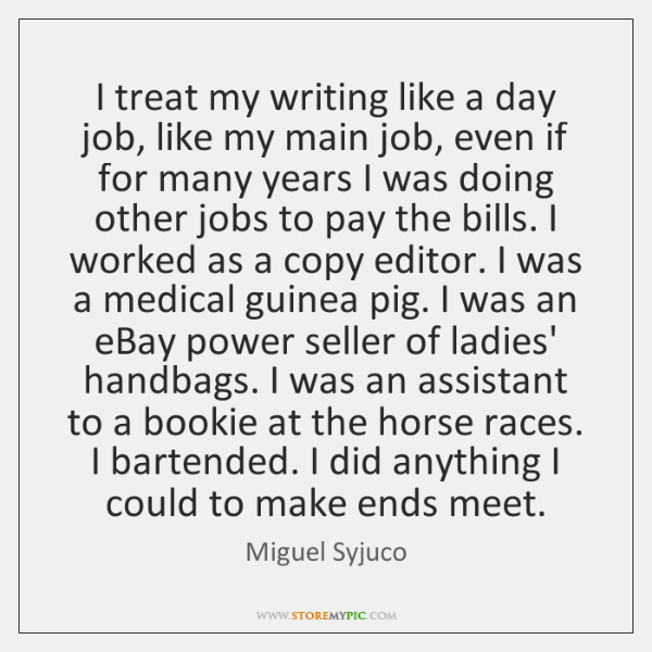 I treat my writing like a day job, like my main job, ...