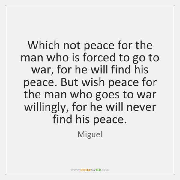Which not peace for the man who is forced to go to ...