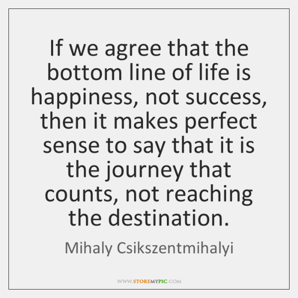 If we agree that the bottom line of life is happiness, not ...