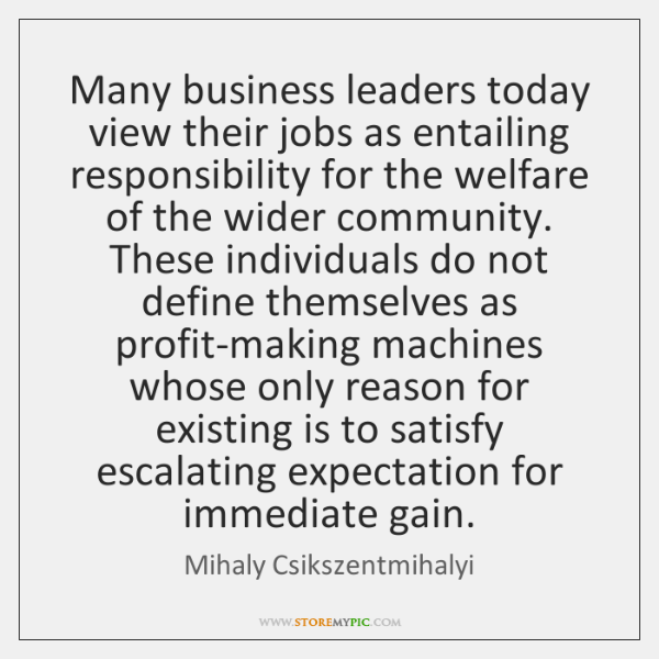 Many business leaders today view their jobs as entailing responsibility for the ...