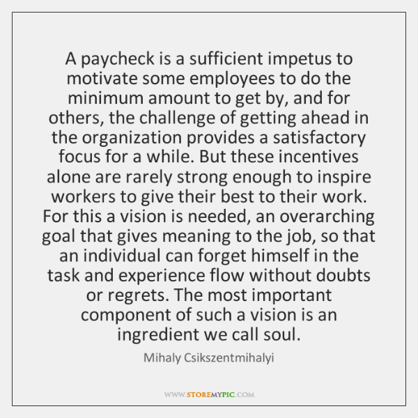 A paycheck is a sufficient impetus to motivate some employees to do ...