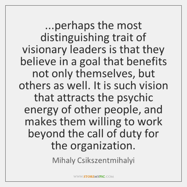 ...perhaps the most distinguishing trait of visionary leaders is that they believe ...