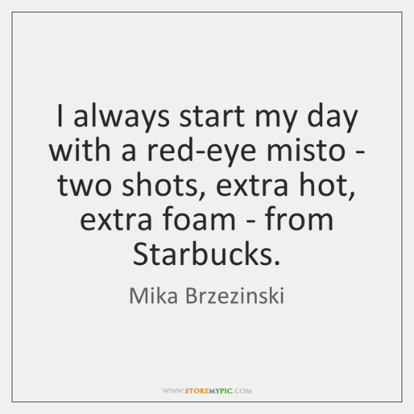 I always start my day with a red-eye misto - two shots, ...