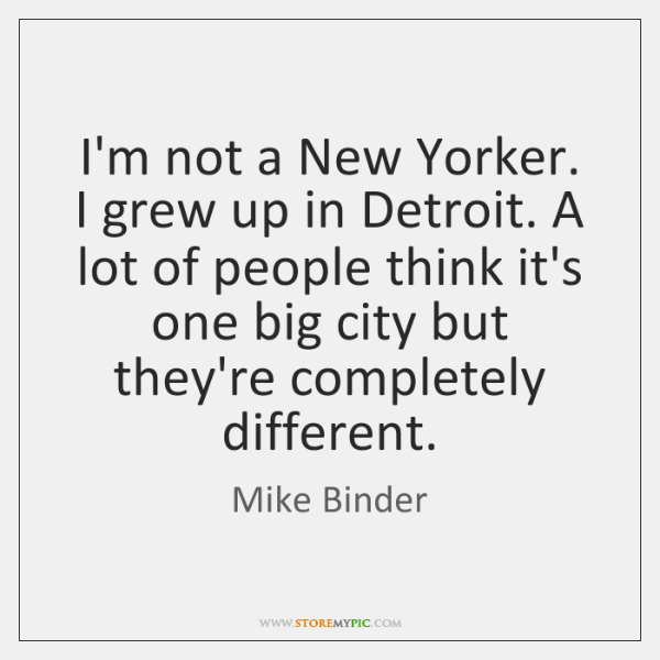 I'm not a New Yorker. I grew up in Detroit. A lot ...