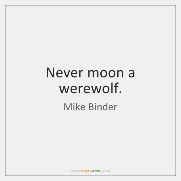 Never moon a werewolf.