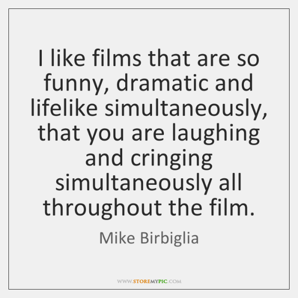 I like films that are so funny, dramatic and lifelike simultaneously, that ...