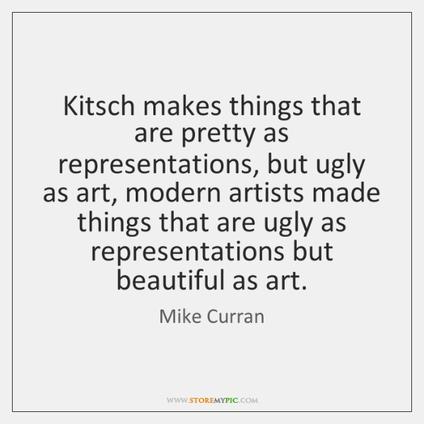 Kitsch makes things that are pretty as representations, but ugly as art, ...