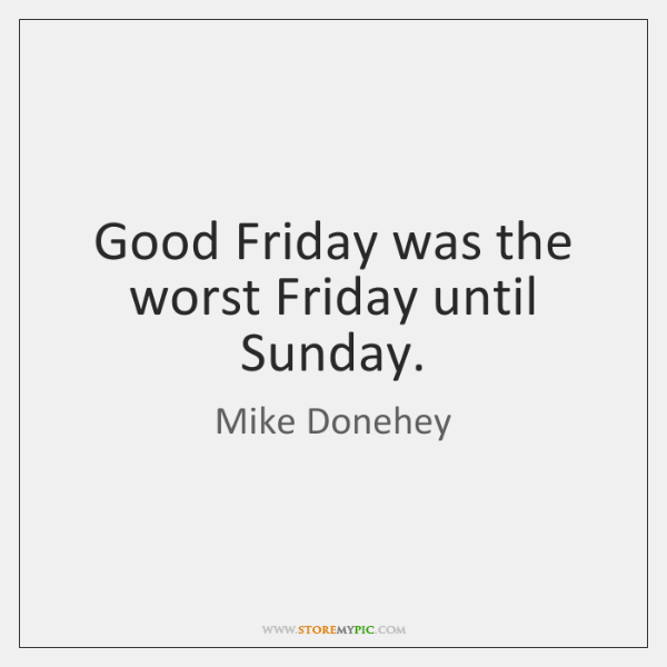 Good Friday was the worst Friday until Sunday.