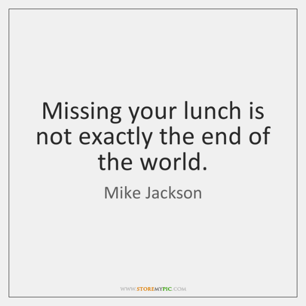 Missing your lunch is not exactly the end of the world.