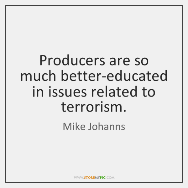 Producers are so much better-educated in issues related to terrorism.
