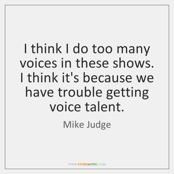 I think I do too many voices in these shows. I think ...