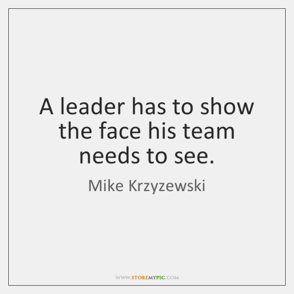 A leader has to show the face his team needs to see.