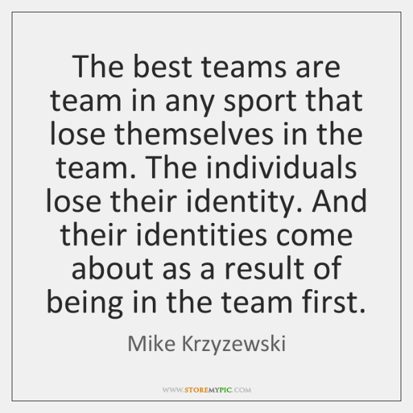 The best teams are team in any sport that lose themselves in ...