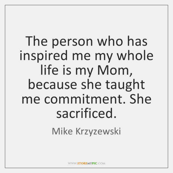 The person who has inspired me my whole life is my Mom, ...