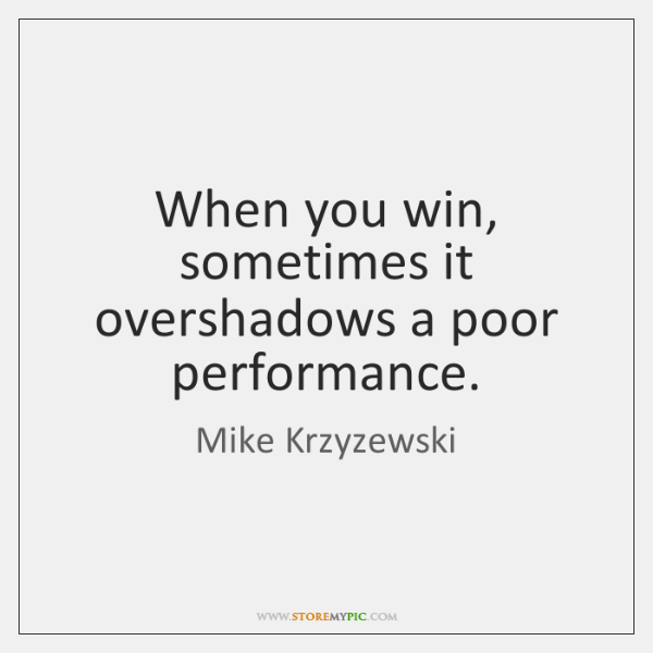 When you win, sometimes it overshadows a poor performance.