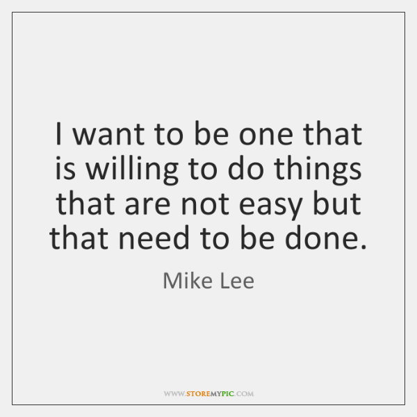 I want to be one that is willing to do things that ...