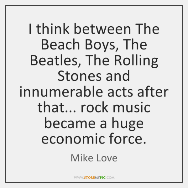 I think between The Beach Boys, The Beatles, The Rolling Stones and ...