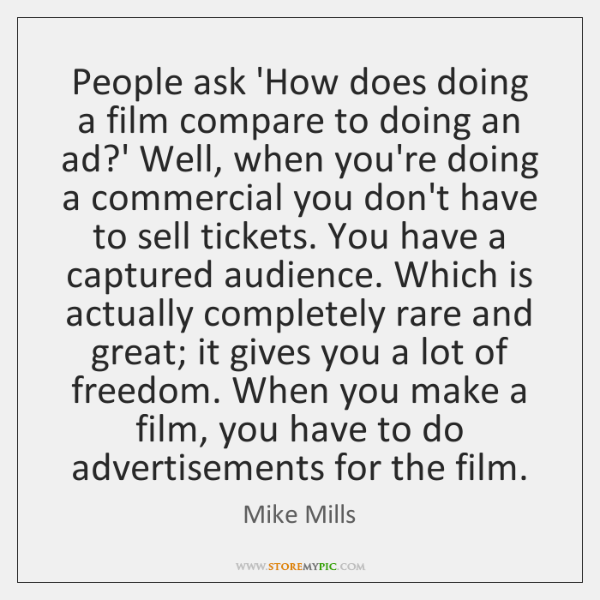 People ask 'How does doing a film compare to doing an ad?...