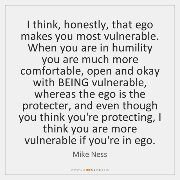 I think, honestly, that ego makes you most vulnerable. When you are ...