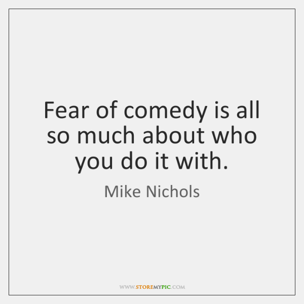 Fear of comedy is all so much about who you do it ...