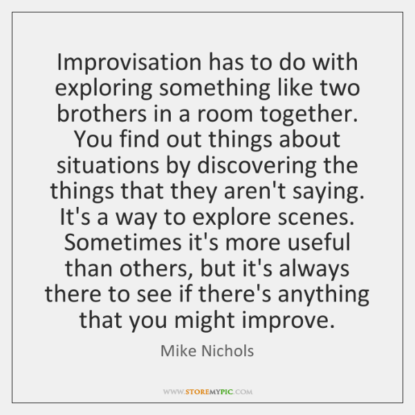 Improvisation has to do with exploring something like two brothers in a ...