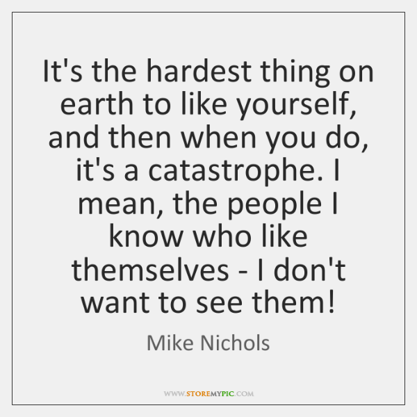 It's the hardest thing on earth to like yourself, and then when ...