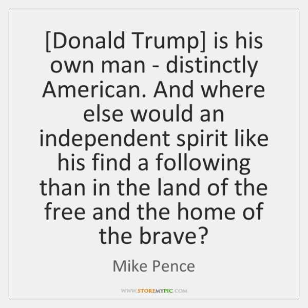 [Donald Trump] is his own man - distinctly American. And where else ...