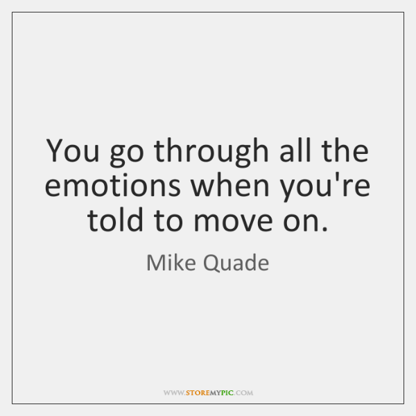 You go through all the emotions when you're told to move on.
