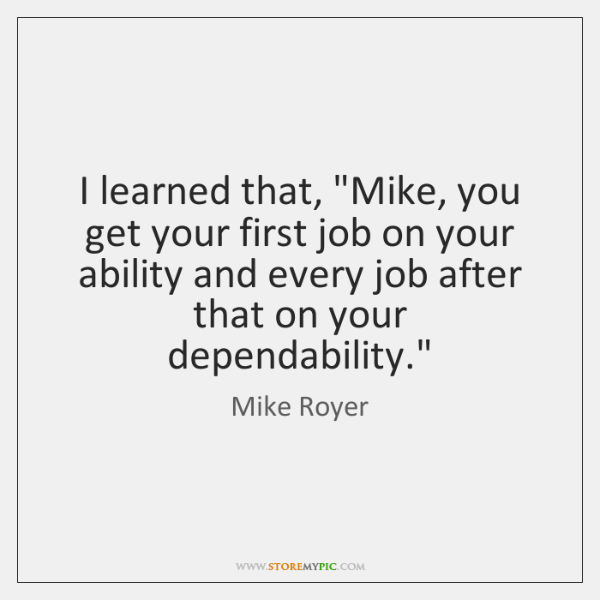"I learned that, ""Mike, you get your first job on your ability ..."