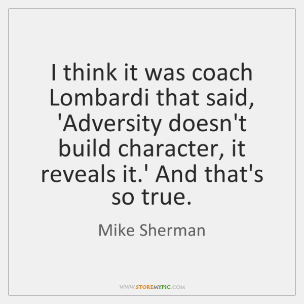 I think it was coach Lombardi that said, 'Adversity doesn't build character, ...