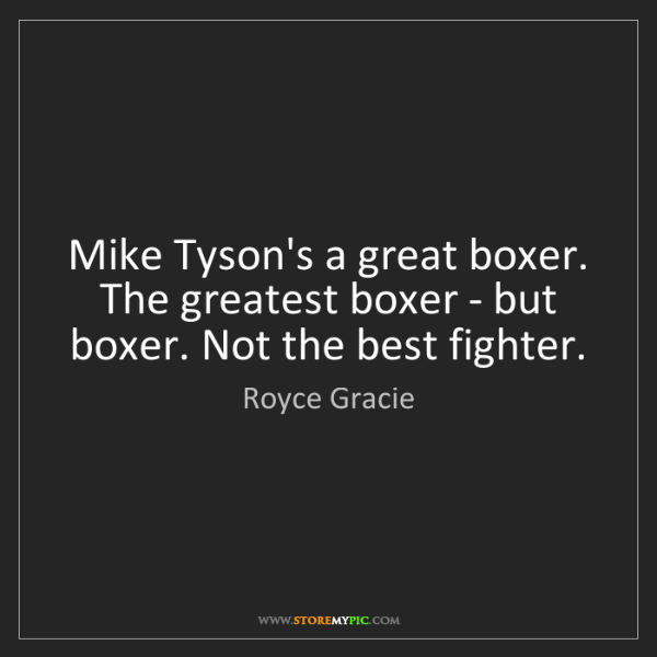 Royce Gracie: Mike Tyson's a great boxer. The greatest boxer - but...