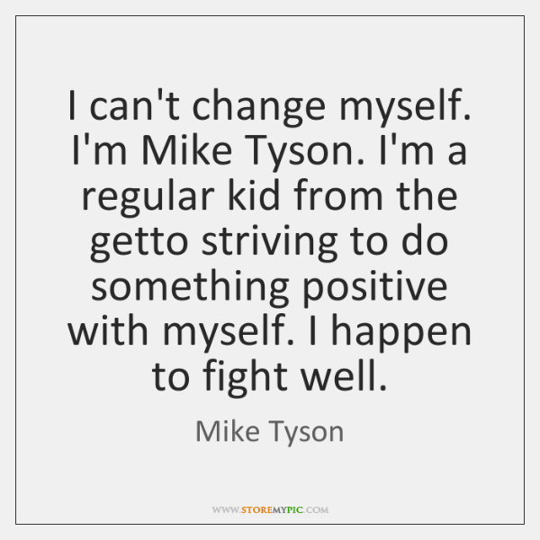 I can't change myself. I'm Mike Tyson. I'm a regular kid from ...